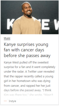 """Just a poorly written title here.: Music  Kanye surprises young  fan with cancer days  before she pass  Kanye West pulled off the sweetest  surprise for a fan and it went completely  under the radar. A Twitter user revealed  that the rapper recently called a young  girl in her hometown who was dying  from cancer, and rapped her her just  days before  Kim was there too."""" she wrote. 'Wasn't  -Instyle  es awav  she passed away. """"I think Just a poorly written title here."""
