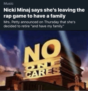 "Ding dong the witch is dead: Music  Nicki Minaj says she's leaving the  rap game to have a family  Mrs. Petty announced on Thursday that she's  decided to retire ""and have my family.""  NO  ONI  Noobboon  CARES Ding dong the witch is dead"