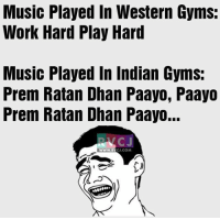 Memes, Indian, and Western: Music Played In Western Gyms:  Work Hard Play Hard  Music Played in Indian Gyms:  Prem Ratan Dhan Paayo, Paayo  Prem Ratan Dhan Paayo...  WWW. CJ.COM Hahahaha!😂😂 rvcjinsta