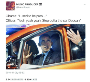 "Barry Obama: MUSIC PRODUCER LI  @inkredibeatz  Obama: ""Iused to be presi...""  Officer: ""Yeah yeah yeah. Step outta the car Daquan""  2016-11-09, 03:32  6 241 RETWEETS 6 309 LIKES Barry Obama"
