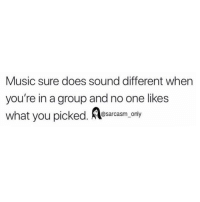 Funny, Memes, and Music: Music sure does sound different when  you're in a group and no one likes  what you picked. esarasm.ony SarcasmOnly