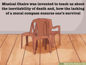 Death, How To, and How: Musical Chairs was invented to teach us about  the inevitability of death and, how the lacking  of a moral compass ensures one's survival  How to Play Musical Chairs