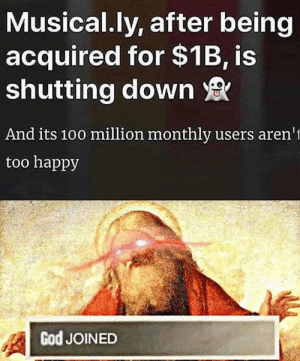God, Chat, and Happy: Musical.ly, after being  acquired for $1B, is  shutting down  And its 10o million monthly users aren'  too happy  God JOINED *God has joined the chat*