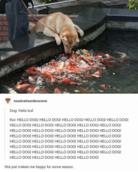 Memes, 🤖, and Lunar: musicalmurderscene  Dog: Hello koi!  Koi: HELLO DOG! HELLO DOG! HELLO DOG! HELLO DOG! HELLO DOG!  HELLO DOG! HELLO DOG! HELLO DOG! HELLO DOG! HELLO DOG!  HELLO DOG! HELLO DOG! HELLO DOG! HELLO DOG! HELLO DOG!  HELLO DOG! HELLO DOG! HELLO DOG! HELLO DOG! HELLO DOG!  HELLO DOG! HELLO DOG! HELLO DOG! HELLO DOG! HELLO DOG!  HELLO DOG! HELLO DOG! HELLO DOG! HELLO DOG! HELLO DOG!  HELLO DOG! HELLO DOG! HELLO DOG! HELLO DOG! HELLO DOG!  HELLO DOG! HELLO DOG! HELLO DOG! HELLO DOG!  this just makes me happy for some reason. HAPPY LUNAR NEW YEAR!