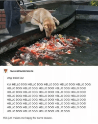 Memes, 🤖, and Koi: musicalmurderscene  Dog: Hello koi!  Koi: HELLO DOG! HELLO DOG! HELLO DOG! HELLO DOG! HELLO DOG!  HELLO DOG! HELLO DOG! HELLO DOG! HELLO DOG! HELLO DOG!  HELLO DOG! HELLO DOG! HELLO DOG! HELLO DOG! HELLO DOG!  HELLO DOG! HELLO DOG! HELLO DOG! HELLO DOG! HELLO DOG!  HELLO DOG! HELLO DOG! HELLO DOG! HELLO DOG! HELLO DOG!  HELLO DOG! HELLO DOG! HELLO DOG! HELLO DOG! HELLO DOG!  HELLO DOG! HELLO DOG! HELLO DOG! HELLO DOG! HELLO DOG!  HELLO DOG! HELLO DOG! HELLO DOG! HELLO DOG!  this just makes me happy for some reason Unless I feel better later then I don't think I'm going to post tonight.