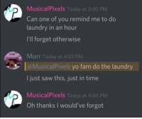 """Fam, Laundry, and Saw: MusicalPixels Today at 3:00 PM  Can one of you remind me to do  laundry in an hour  I'll forget otherwise  Murr Today at 4:03 PM  aMusicalPixels yo fam do the laundry  I just saw this, just in time  MusicalPixels Today at 4:06 PM  Oh thanks I would've forgot <p>Good guy on discord via /r/wholesomememes <a href=""""https://ift.tt/2IsMWyj"""">https://ift.tt/2IsMWyj</a></p>"""