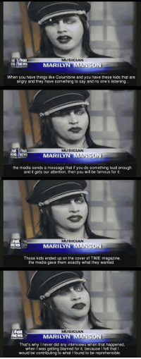 Marilyn Manson, Kids, and Time: MUSICAN  MARILYN MANSON  When you have things like Columbine and you have these kids that are  angry and they have something to say and no one's listening  9.  MUSICIAN  MARILYN MANSON  the media sends a message that if you do something loud enough  and it gets our attention, then you will be famous for it.  MUSICIAN  MARILYN MA  ON  Those kids ended up on the cover of TIME magazine,  the media gave them exactly what they wanted  MUSICAN  MARILY  SON  That's why I never did any interviews when that happened  when I was getting blamed for it, because I felt that I  would be contributing to what I found to be reprehensible <p>When The Truth Comes From The Most Unexpected Person.</p>