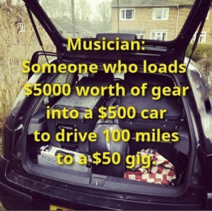 Sounds about right: Musician  Someone who loads  $5000 worth of geàr  intora $500 car  to drive 100 miles  to a$50 giy Sounds about right