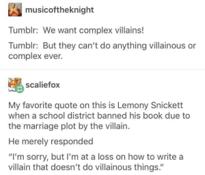 "They have to be pure beans but also evil: musicoftheknight  Tumblr: We want complex villains!  Tumblr: But they can't do anything villainous or  complex ever.  scaliefox  My favorite quote on this is Lemony Snickett  when a school district banned his book due to  the marriage plot by the villain.  He merely responded  ""I'm sorry, but I'm at a loss on how to write a  villain that doesn't do villainous things."" They have to be pure beans but also evil"
