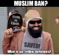 Muslim ban? What is up, fellow christians?: MUSLIM BAND  JESUS  LOrbr  SAVED!  What is up, fellow Chnstians? Muslim ban? What is up, fellow christians?