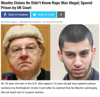 "Facebook, Gif, and Muslim: Muslim Claims He Didn't Know Rape Was lIlegal; Spared  Prison by UK Court  Share On Facebook  Share On Twitter  By Stoyan Zaimov, Christian Post Reporter I Jan 29, 2013 5:39 PM  An 18-year-old man in the U.K. who raped a 13-year-old girl was spared a prison  sentence by Nottingham Crown Court after he claimed that his Muslim upbringing  did not teach him to respect women. <p><a href=""http://cisnowflake.tumblr.com/post/171930878326/thinksquad-and-this-is-why-the-far-right-is"" class=""tumblr_blog"">cisnowflake</a>:</p> <blockquote> <p><a href=""http://think-squad.com/post/171930327846"" class=""tumblr_blog"">thinksquad</a>:</p>  <blockquote><figure data-orig-height=""192"" data-orig-width=""192""><img src=""https://78.media.tumblr.com/0bed5b72c492a5afdbcbd71aa0aa7681/tumblr_inline_p5oq2lHsjH1qifyvs_540.gif"" data-orig-height=""192"" data-orig-width=""192""/></figure></blockquote>  <p>And this is why the far right is gaining so much traction in the UK. Everyone should be held to the same standard of law and ignorance of the law is not a defense. </p> </blockquote>  <p>*screams into the abyss*</p>"