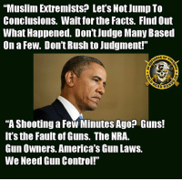 "Facts, Guns, and Memes: ""Muslim Extremists? Let's Not Jump To  Conclusions. Wait for the Facts. Find Out  What Happened. Don't Judge Many Based  On a Few. Don't Rush to Judgment!""  E Or  ""A Shooting a Few Minutes AgO? Guns!  It's the Fault of Guns. The NRA.  Gun Owners. America's Gun Laws.  We Need Gun Control!"" Yes, I'm paraphrasing.  But this is the way he handles it.  Anyone else sense inconsistency here?   Guess it's not so silly to be scared of some ""Widows and Orphans"", is it?  - Metal Law -- Cold Dead Hands 2nd Amendment gear : cdh2a.com/store"