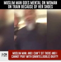 America, Facebook, and Instagram: MUSLIM MAN GOES MENTAL ON WOMAN  ON TRAIN BECAUSE OF HER SHOES  MUSLIM MAN: AND I CAN'T SIT THERE AND I  MIO  CANNOT PRAY WITH UNINTELLIGIBLE) OKAY?! She must've been wearing New Balances or Sketchers... shoes liberals libbys democraps liberallogic liberal ccw247 conservative constitution presidenttrump resist stupidliberals merica america stupiddemocrats donaldtrump trump2016 patriot trump yeeyee presidentdonaldtrump draintheswamp makeamericagreatagain trumptrain maga Add me on Snapchat and get to know me. Don't be a stranger: thetypicallibby Partners: @theunapologeticpatriot 🇺🇸 @too_savage_for_democrats 🐍 @thelastgreatstand 🇺🇸 @always.right 🐘 @keepamerica.usa ☠️ @republicangirlapparel 🎀 TURN ON POST NOTIFICATIONS! Make sure to check out our joint Facebook - Right Wing Savages Joint Instagram - @rightwingsavages