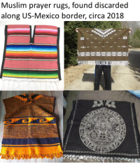 """Muslim, Politics, and Mexico: Muslim prayer rugs, found discarded  along US-Mexico border, circa 2018 """"We've found prayer rugs out here. It's unreal."""""""