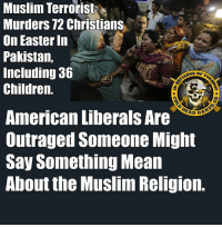 America, Children, and Crime: Muslim Terrorist  Murders 72 Christians  On Easter In  Pakistan,  Including 36  Children.  American Liberals Are  Outraged Someone Might  Say Something Mean  About the Muslim Religion. A sickening, horrifying crime beyond imagination.  In the name of the Muslim religion, this person murdered 72 Christians in a park on Easter in Pakistan, including 36 children.    Meanwhile in America, the liberal voters are horrified that some American politician might possibly criticize this or rethink our immigration policy in the name of self-defense.  And try to find a way to blame this on American gun owners and the NRA. - Metal Law -- Cold Dead Hands 2nd Amendment Gear CDH2A.COM/shop