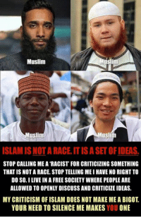Memes, Islam, and Racist: Muslim  uslim  usli  ISLAMIS NOTARACEITISASET OF IDEAS.  STOP CALLING ME A RACIST FOR CRITICIZING SOMETHING  THAT IS NOT A RACE, STOP TELLING MEI HAVE NO RIGHTTO  DO SO.I LIVE IN A FREE SOCIETY WHERE PEOPLEARE  ALLOWED TO OPENLYDISCUSS AND CRITICIZE IDEAS.  MY CRITICISM OF ISLAM DOES NOT MAKE ME A BIGOT  YOUR NEED TO SILENCE ME MAKES  YOU  ONE (H)