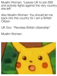 """Shamima Begum: Muslim Woman: """"Leaves UK to join ISIS  and actively fights against the very country  she left*  Also Muslim Woman: You should let me  back into this country for I am a British  Citizen  UK Gov: Revokes British citizenship*  Muslim Woman:"""