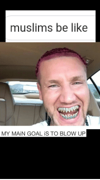 Muslims Be Like My Main Goal Is To Blow Up Be Like Meme On Me Me Riff raff, vine, my main goal is to blow up, mr gazza, brad cooper, bazinga, śmieszny koleś, muffle.mp5, pewdiepie. muslims be like my main goal is to blow