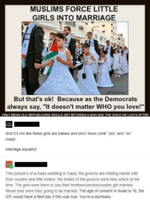 "Previously on r/insanepeoplefacebook: MUSLIMS FORCE LITTLE  GIRLS INTO MARRIAGE  But that's ok! Because as the Democrats  always say, ""It doesn't matter WHO you love!""  ONLY MEAN OLD REPUBLICANS WOULD GET BETWEEN A MAN AND THE CHILD HE LUSTS AFTER  Lafty  Beev  And it's not like these girls are babies and don't know what ""yes"" and ""no""  mean.  Marriage equality!  This picture's of a mass wedding in Gaza, the grooms are holding hands with  their cousins and little sisters, the brides of the grooms were else where at the  time. The girls were there to see their brothers/uncles/cousins get married.  Never ever were they going to be married. The age of consent in Israel is 16, the  IDF would have a field day if this was true. You're a dumbass. Previously on r/insanepeoplefacebook"