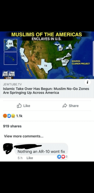 America, Muslim, and News: MUSLIMS OF THE AMERICAS  ENCLAVES IN U.S.  NY  MI  VA  CA  TN  SC SOURCE:  GA  CLARION PROJECT  TX  FOXFOX  NEWS NEWS  LIVE  i  JEWTUBE.TV  Islamic Take Over Has Begun: Muslim No-Go Zones  Are Springing Up Across America  Like  Share  D1.1k  919 shares  View more comments...  Nothing an AR-10 wont fix  D03  5 h Like  AK Umm. Excuse me?
