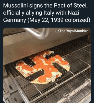 Pizza, Germany, and History: Mussolini signs the Pact of Steel,  officially allying Italy with Nazi  Germany (May 22, 1939 colorized)  /TheRoyalManbird Nazi pizza pie