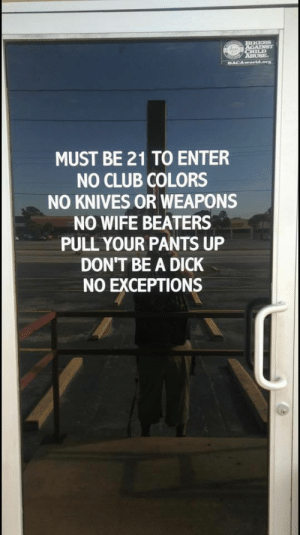 pull your pants up: MUST BE 21 TO ENTER  NO CLUB COLORS  NO KNIVES OR WEAPONS  NO WIFE BEATERS  PULL YOUR PANTS UP  DON'T BE A DICK  NO EXCEPTIONS