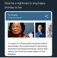 Birthday, Lmao, and Memes: Must be a nightmare to sing happy  birthday to her.  Tu Youyou  Chinese chemist  Tu Youyou is a Chinese pharmaceutical chemist  and educator. She is best known for discovering  artemisinin and dihydroartemisinin, used to treat  malaria, and which has saved millions of lives.  Wikipedia Lmao at least she's saved millions of lives
