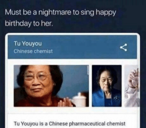 Birthday, Happy Birthday, and Chinese: Must be a nightmare to sing happy  birthday to her.  Tu Youyou  Chinese chemist  Tu Youyou is a Chinese pharmaceutical chemist nightmare
