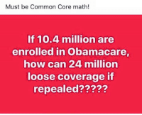 Commoner: Must be Common Core math!  If 10.4 million are  enrolled in Obamacare  how can 24 million  loose coverage if  repealed?????