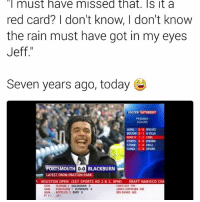 Memes, Premier League, and Soccer: must have missed that. Sit a  red card? I don't know, I don't know  the rain must have got in my eyes  Jeff  Seven years ago, today  SOCCER SATURDAY  PREMIER  LEAGUE  ASNL 0.0 WOLVES  BOUTON 0-1 A VILLA  MAN U 1-2 CHEL  PORTS 0-0 BBURN  1-0 HULL  STOKE  SUND 2.0 SPURS  PORTSMOUTH 0-0 BLACKBURN  LATEST FROM FRATTON PARK  HOUSTON OPEN (SKY SPORTS HD 2 & 2, 6PM) KRAFT NABISCO CHA  OLDHAM  GILLINGHAM 0  LEWIS GUY (59)  IAMESCOPPINGER (58  GOAL DONCASTER 1  PLYMOUTH 0  GOAL NOTTS CO 3 BURY 0  BEN DAVIES (60) Unbelievable. -- 🐶 - @PRETTY52 📸 - @LENSbible 📖 - @FACTSbible 😂 - @LADbible ⚽ - @SPORTbible 🍔 - @FOODbible 🕹 - @GAMINGbible 💰 - @ODDSbible