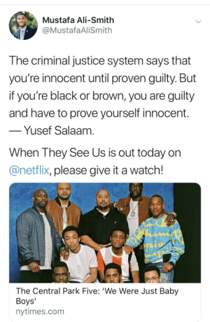 Ali, Being Alone, and Blackpeopletwitter: Mustafa Ali-Smith  @MustafaAliSmith  The criminal justice system says that  you're innocent until proven guilty. But  if you're black or brown, you are guilty  and have to prove yourself innocent.  -Yusef Salaam.  When They See Us is out today or  @netflix, please give it a watch!  hamf  The Central Park Five: 'We Were Just Baby  Boys'  nytimes.com When your color alone is seen as threatening you're never really seen as innocent