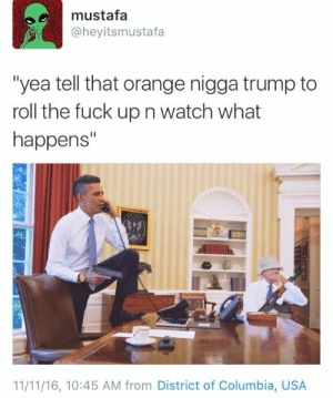 """trump finna need obamacare after this🔥🔥: mustafa  @heyitsmustafa  """"yea tell that orange nigga trump to  roll the fuck up n watch what  happens""""  11/11/16, 10:45 AM from District of Columbia, USA trump finna need obamacare after this🔥🔥"""