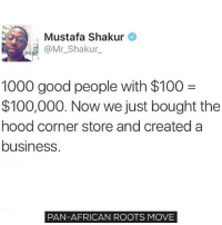 This is how you rebuild the economy! Something to think about. move9 move themove moveorginization westphiladelphia somethingsneverchange onthemove cornelwest mumiaabujamal hate5six philadelphia knowledgeispower blackpride blackpower blacklivesmatter unite panafricanrootsmove blackhistorymonth: Mustafa Shakur  @Mr. Shakur  1000 good people with $100  $100,000. Now we just bought the  hood corner store and created a  business.  PAN-AFRICAN ROOTS MOVE This is how you rebuild the economy! Something to think about. move9 move themove moveorginization westphiladelphia somethingsneverchange onthemove cornelwest mumiaabujamal hate5six philadelphia knowledgeispower blackpride blackpower blacklivesmatter unite panafricanrootsmove blackhistorymonth