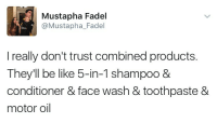 Be Like, Shampoo, and Face: Mustapha Fadel  @Mustapha_Fadel  I really don't trust combined products.  They'll be like 5-in-1 shampoo 8  conditioner & face wash & toothpaste &  motor oil Products that do this about to catch this combined fade https://goo.gl/i7OmJs