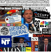"Huffington: mustbebecause youreracistand watch  FOx News 24 hoursaday""starterpack  Here are my sources:  DEMOCRATS  THE  % HUFFINGTON  POST  squawkkkk  Imore talking points)  suuawkkkk  THE  BC  Other98  VICE a  VANIIYFAIR  Buzz FeeD  NOWTHIS  N W  Audience: Yes Master Uygur, we  unquestionably believe everything  you say.  ALO  Vex"