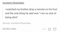 """Alive, Shit, and Sick: musterni-illustrates:  i watched my brother drop a remote on his foot  and the only thing he said was """"i am so sick of  being alive""""  Source: musterni-illustrates  66,902 notes so sick of ur shit, remote https://t.co/QquvxIcUTX"""