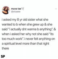 """Too Much, Work, and Old: muva tae  @otaaee  i asked my 8 yr old sister what she  wanted to b when she grew up & she  said """"i actually dnt wanna b anything"""".&  when i asked her why not she said """"its  too much work"""". i never felt anything on  a spiritual level more than that right  there  SP 😂👌🏻"""
