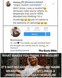 muzzy f5 atheboninbible3  angry muslim comments  i  didn't know i was a muslim?  seriously mate you're utterly so  desperate that you're 100%  deluded into thinking I'm a  muslim  you're hatred is  the epitome of cancer  15  213  224  pub  abonnés  abos  Suivre  Muzzzzyyyyy  19. UoHP The harder you get knocked down  the stronger you rise  pray for syria  SC  muzzy 5  The Bonin Bible  youtu.be/N2sxe4hofj  WHAT MAKES YOUTHINK I'M MUSLIM?  IT's NOT BECAUSE MARABIC MY NAME  MEANS MUSLIM AND MY LINK IS A  VIDEO SON ISLAM THAT MUSLIM I'll just add you on the pile of other muslims who desperately want to pose as non-muslims to make you think you assume way too many things... Taqiyya is as shitty as lying and anything thay comes from a liar will be considered full of shit😎🍷🌈 . atheism atheist atheisthumor islam love bible quran dankmemes funny meme instagram jesus allah muhammad amen muslim christian god prayer boninbible