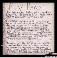 Af, America, and Dad: MV Hero  My hero is /the Marine who saved, m  dad,4 life. is name is  LCpl David Houck  was from No  an  arol ira.  XEn oo4 my dad went to Traa and  was in charge of a few Marines he  ad people were shooting af them  a house, Then  ACpl David Houck found cu  peogii were in a room when he  Marines from getting shot.  Because of him, my dad was able to  come home to us.  He in, now  but never forget him because  aby brother is named David Haw  ew a Forced wish can thanke him One  day.  AMERICAN VETERANS So touching! americanveterans veterans usveterans usmilitary usarmy supportveterans honorvets usvets america usa patriot uspatriot americanpatriot supportourtroops godblessourtroops ustroops americantroops semperfi military remembereveryonedeployed deployed starsandstripes americanflag usflag respecttheflag marines navy airforce letter myhero