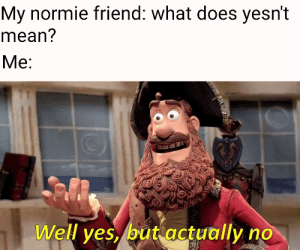Mean, What Does, and Normie: Mv normie friend: what does vesn't  mean?  Well ves, but actuallyno Yesnt