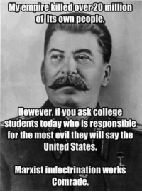 indoctrination: Mvempire killed over 20 million  of Its own people.  However, if you ask college  Students today who is responsible  for the most evil they will say the  United States.  Marxist indoctrination works  Comrade.
