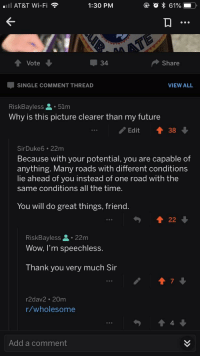 """Future, Wow, and Thank You: mW AT&T Wi-Fi  1:30 PM  t Vote  Share  -SINGLE COMMENT THREAD  VIEW ALL  RiskBayless . 51m  Why is this picture clearer than my future  Edit 38  SirDuke6 22m  Because with your potential, you are capable of  anything. Many roads with different conditions  lie ahead of you instead of one road with the  same conditions all the time.  You will do great things, friend  422  RiskBayless.22m  Wow, I'm speechless.  Thank you very much Sir  7  r2dav2 20m  r/wholesome  4  990  Add a comment <p>Random act of kindness pretty much made my month via /r/wholesomememes <a href=""""https://ift.tt/2wMj7XR"""">https://ift.tt/2wMj7XR</a></p>"""