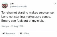 Arsenal, Club, and Soccer: MW  @mediocentroEN  Torreira not starting makes zero sense.  Leno not starting makes zero sense.  Emery can fuck out of my club.  3:01 pm 12 Aug 2018  190 Retweets  361 Likes This Arsenal fan is already #EmeryOut 😂😂 https://t.co/ekxJ7xx4ud