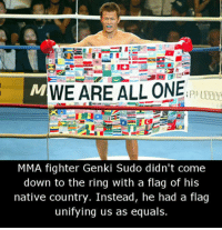 <p>Imagine a world where everyone thinks like this</p>: MWE ARE ALL ONEPH I  MMA fighter Genki Sudo didn't come  down to the ring with a flag of his  native country. Instead, he had a flag  unifying us as equals. <p>Imagine a world where everyone thinks like this</p>