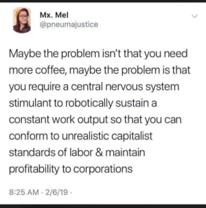 Need More Coffee: Mx. Mel  @pneumajustice  Maybe the problem isn't that you need  more coffee, maybe the problem is that  you require a central nervous system  stimulant to robotically sustain a  constant work output so that you can  conform to unrealistic capitalist  standards of labor & maintain  profitability to corporations  8:25 AM 2/6/19