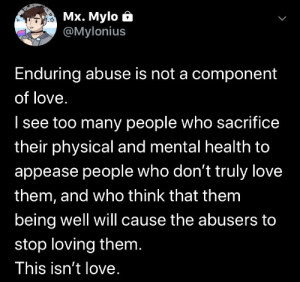 I know a lot of us are deprived of various types of love, but subjecting ourselves to mistreatment isn't worth anything. 2020 will be the year where things are different.: Mx. Mylo ô  @Mylonius  Enduring abuse is not a component  of love.  I see too many people who sacrifice  their physical and mental health to  appease people who don't truly love  them, and who think that them  being well will cause the abusers to  stop loving them.  This isn't love. I know a lot of us are deprived of various types of love, but subjecting ourselves to mistreatment isn't worth anything. 2020 will be the year where things are different.