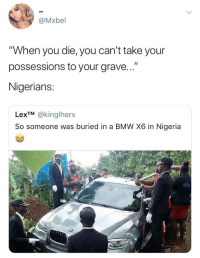 "<p>""Can't come and die poor"" (via /r/BlackPeopleTwitter)</p>: @Mxbel  ""When you die, you can't take your  possessions to your grave...""  Nigerians:  LexTM @kinglherx  So someone was buriedin a BMW X6 in Nigeria <p>""Can't come and die poor"" (via /r/BlackPeopleTwitter)</p>"