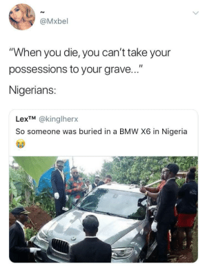 """Can't come and die poor"" by O-shi FOLLOW HERE 4 MORE MEMES.: @Mxbel  ""When you die, you can't take your  possessions to your grave...""  Nigerians:  LexTM @kinglherx  So someone was buriedin a BMW X6 in Nigeria ""Can't come and die poor"" by O-shi FOLLOW HERE 4 MORE MEMES."