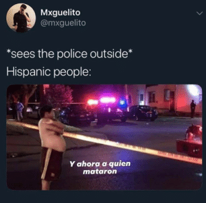My mom: Mxguelito  @mxguelito  *sees the police outside*  Hispanic people:  Y ahora a quien  mataron My mom