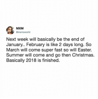 Christmas, Easter, and Wow: MXM  mxmsworld  Next week will basically be the end of  January.. February is like 2 days long. So  March will come super fast so will Easter.  Summer will come and go then Christmas.  Basically 2018 is finished. wow